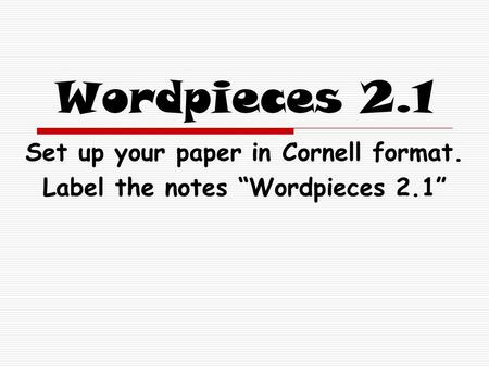 "Wordpieces 2.1 Set up your paper in Cornell format. Label the notes ""Wordpieces 2.1"""