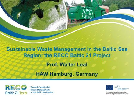 Sustainable Waste Management in the Baltic Sea Region: the RECO Baltic 21 Project Prof. Walter Leal HAW Hamburg, Germany.
