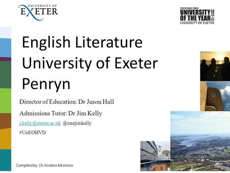 English Literature University of Exeter Penryn Compiled by: Dr Andrew Mcinnes Director of Education: Dr Jason Hall Admissions Tutor: Dr Jim Kelly