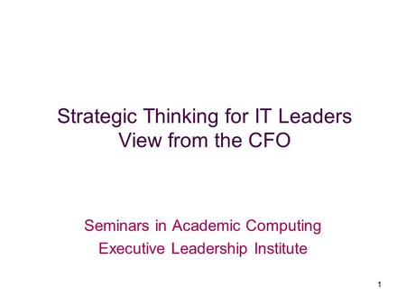 1 Strategic Thinking for IT Leaders View from the CFO Seminars in Academic Computing Executive Leadership Institute.