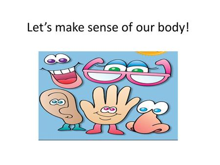 Let's make sense of our body!. Click on one of these pictures to learn more each of the five senses.