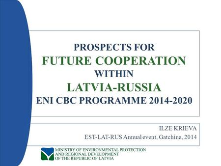 PROSPECTS FOR FUTURE COOPERATION WITHIN LATVIA-RUSSIA ENI CBC PROGRAMME 2014-2020 ILZE KRIEVA EST-LAT-RUS Annual event, Gatchina, 2014.