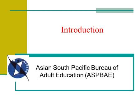 Introduction Asian South Pacific Bureau of Adult Education (ASPBAE)