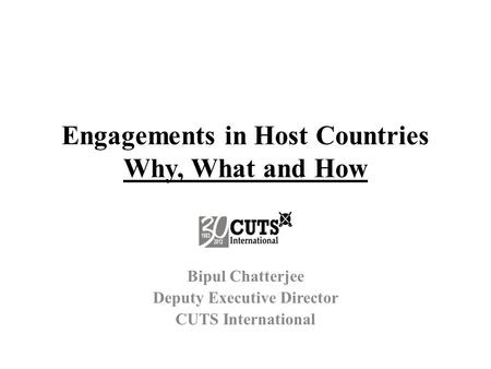 Engagements in Host Countries Why, What and How Bipul Chatterjee Deputy Executive Director CUTS International.