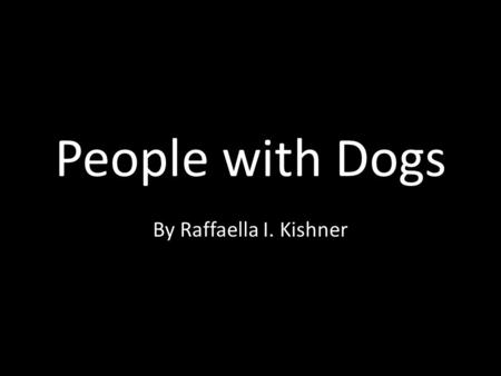 People with Dogs By Raffaella I. Kishner. People with dogs always treat their dogs with love and care.