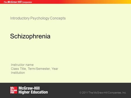Instructor name Class Title, Term/Semester, Year Institution © 2011 The McGraw-Hill Companies, Inc. Introductory Psychology Concepts Schizophrenia.