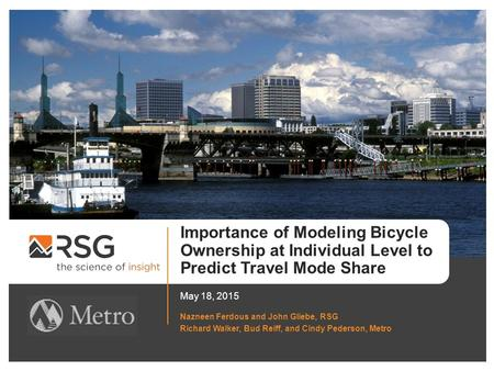Importance of Modeling Bicycle Ownership at Individual Level to Predict Travel Mode Share May 18, 2015 Nazneen Ferdous and John Gliebe, RSG Richard Walker,