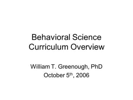 Behavioral Science Curriculum Overview William T. Greenough, PhD October 5 th, 2006.