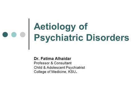 Aetiology of Psychiatric Disorders Dr. Fatima Alhaidar Professor & Consultant Child & Adolescent Psychiatrist College of Medicine, KSU.