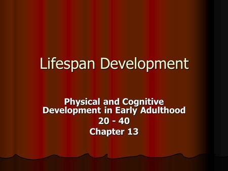 Lifespan Development Physical and Cognitive Development in Early Adulthood 20 - 40 Chapter 13.