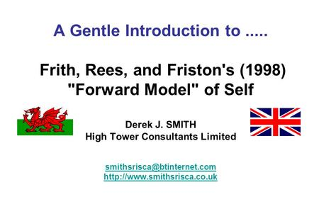 A Gentle Introduction to..... Frith, Rees, and Friston's (1998) Forward Model of Self Derek J. SMITH High Tower Consultants Limited