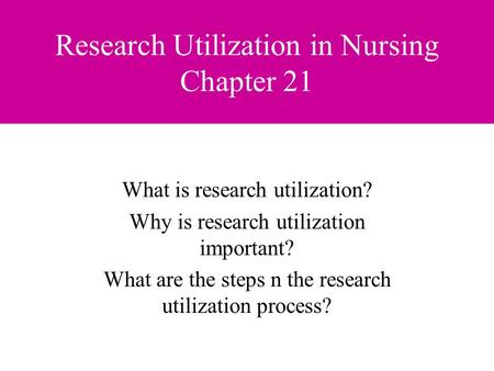 Research Utilization in Nursing Chapter 21 What is research utilization? Why is research utilization important? What are the steps n the research utilization.