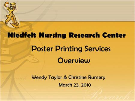 Niedfelt Nursing Research Center Poster Printing Services Overview Wendy Taylor & Christine Rumery March 23, 2010.