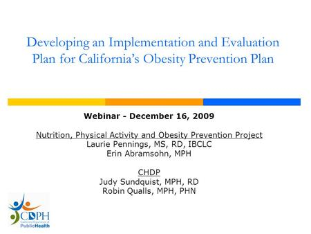 Developing an Implementation and Evaluation Plan for California's <strong>Obesity</strong> <strong>Prevention</strong> Plan Webinar - December 16, 2009 Nutrition, Physical Activity and.