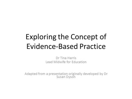 Exploring the Concept of Evidence-Based Practice Dr Tina Harris Lead Midwife for Education Adapted from a presentation originally developed by Dr Susan.