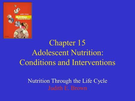 Chapter 15 Adolescent Nutrition: Conditions and Interventions Nutrition Through the Life Cycle Judith E. Brown.