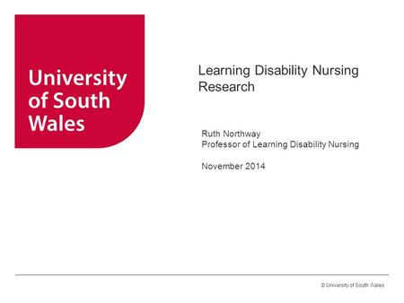 © University of South Wales Learning Disability Nursing Research Ruth Northway Professor of Learning Disability Nursing November 2014.