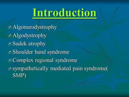 Introduction  Algonurodystrophy  Algodystrophy  Sudek atrophy  Shoulder hand syndrome  Complex regional syndrome  sympathetically mediated pain syndrome(
