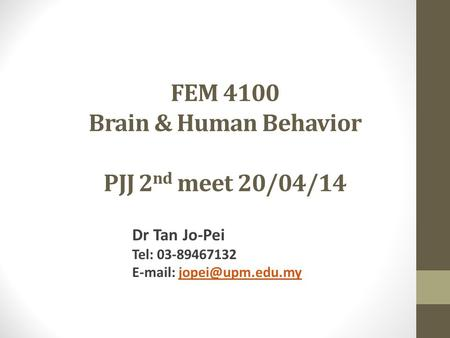 FEM 4100 Brain & Human Behavior PJJ 2 nd meet 20/04/14 Dr Tan Jo-Pei Tel: 03-89467132