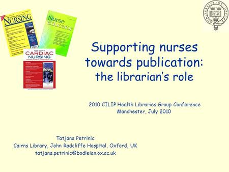 Supporting nurses towards publication: the librarian's role Tatjana Petrinic Cairns Library, John Radcliffe Hospital, Oxford, UK
