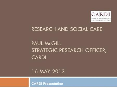 RESEARCH AND SOCIAL CARE PAUL McGILL STRATEGIC RESEARCH OFFICER, CARDI 16 MAY 2013 CARDI Presentation.