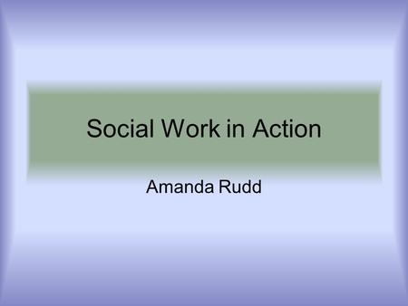 Social Work in Action Amanda Rudd. About Me * Graduated BSW 12/05 * Graduated MSW 5/07 * LCSW obtained 2012.