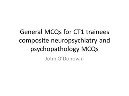 General MCQs for CT1 trainees composite neuropsychiatry and psychopathology MCQs John O'Donovan.