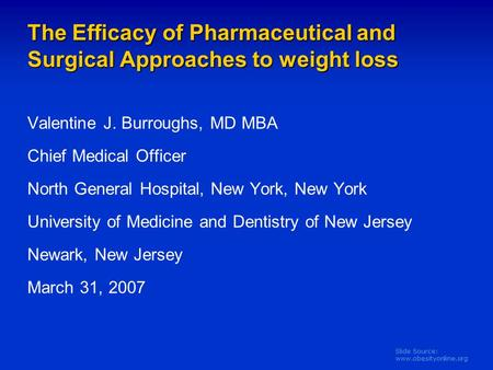 Slide Source: www.obesityonline.org The Efficacy of Pharmaceutical and Surgical Approaches to weight loss Valentine J. Burroughs, MD MBA Chief Medical.