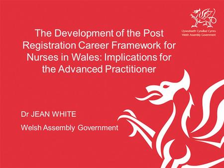 The Development of the Post Registration Career Framework for Nurses in Wales: Implications for the Advanced Practitioner Dr JEAN WHITE Welsh Assembly.