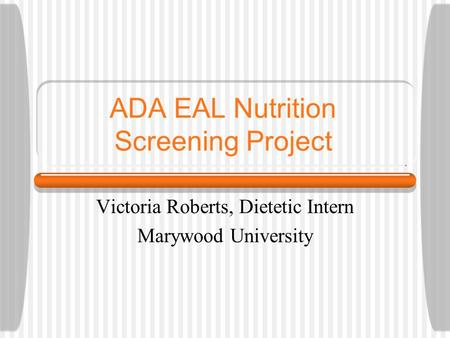 ADA EAL Nutrition Screening Project Victoria Roberts, Dietetic Intern Marywood University.
