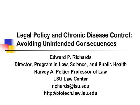 Legal Policy and Chronic Disease Control: Avoiding Unintended Consequences Edward P. Richards Director, Program in Law, Science, and Public Health Harvey.