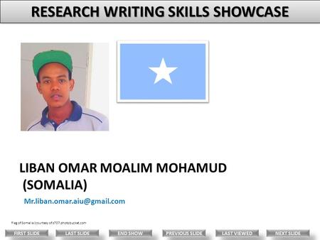 LIBAN OMAR MOALIM MOHAMUD (SOMALIA) LAST VIEWED NEXT SLIDE LAST SLIDE FIRST SLIDE PREVIOUS SLIDE END SHOW RESEARCH WRITING.