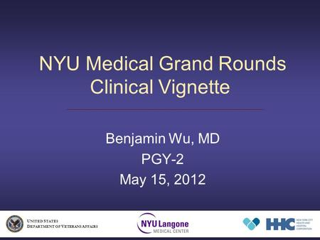 NYU Medical Grand Rounds Clinical Vignette Benjamin Wu, MD PGY-2 May 15, 2012 U NITED S TATES D EPARTMENT OF V ETERANS A FFAIRS.