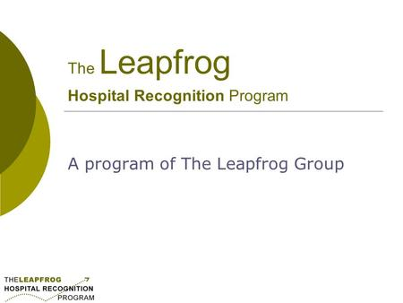 The Leapfrog Hospital Recognition Program A program of The Leapfrog Group.