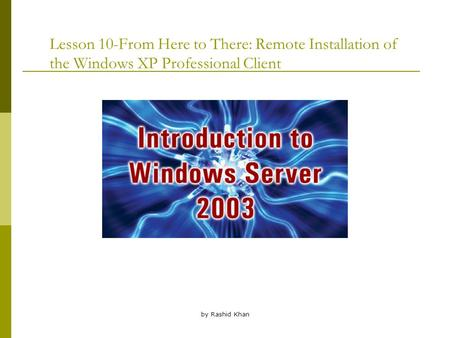 By Rashid Khan Lesson 10-From Here to There: Remote Installation of the Windows XP Professional Client.
