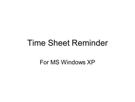 "Time Sheet Reminder For MS Windows XP. Simple Solution Use MS Windows XP's ""Scheduled Tasks"" application."