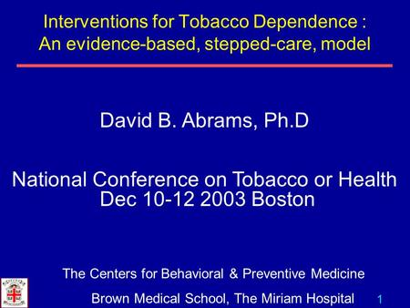 1 David B. Abrams, Ph.D National Conference on Tobacco or Health Dec 10-12 2003 Boston The Centers for Behavioral & Preventive Medicine Brown Medical School,