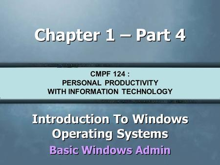 CMPF124 Personal Productivity with Information Technology Chapter 1 – Part 4 Introduction To Windows Operating Systems Basic Windows Admin Introduction.