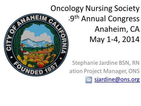 Oncology Nursing Society 39 th Annual Congress Anaheim, CA May 1-4, 2014 Stephanie Jardine BSN, RN Education Project Manager, ONS