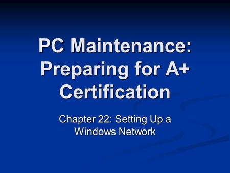 PC Maintenance: Preparing for A+ Certification Chapter 22: Setting Up a Windows Network.
