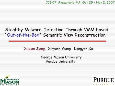 "Stealthy Malware Detection Through VMM-based ""Out-of-the-Box"" Semantic View Reconstruction CCS'07, Alexandria, VA, Oct 29 – Nov 2, 2007 Xuxian Jiang, Xinyuan."
