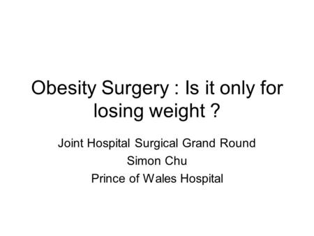 Obesity Surgery : Is it only for losing weight ? Joint Hospital Surgical Grand Round Simon Chu Prince of Wales Hospital.