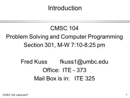 CMSC 104, Lecture 011 Introduction CMSC 104 Problem Solving and Computer Programming Section 301, M-W 7:10-8:25 pm Fred Kuss Office: ITE.