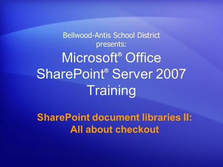 Microsoft ® Office SharePoint ® Server 2007 Training SharePoint document libraries II: All about checkout Bellwood-Antis School District presents: