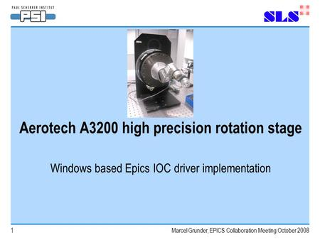 Marcel Grunder, EPICS Collaboration Meeting October 20081 Aerotech A3200 high precision rotation stage Windows based Epics IOC driver implementation.