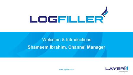 Welcome & Introductions Shameem Ibrahim, Channel Manager www.logfiller.com.