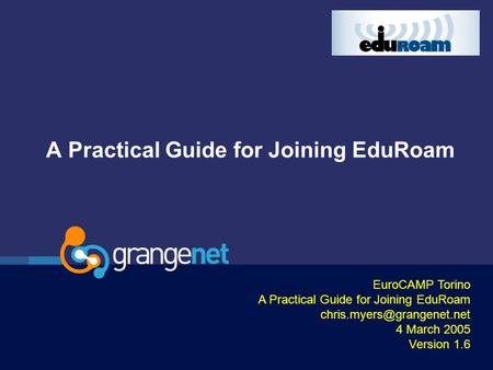 A Practical Guide for Joining EduRoam EuroCAMP Torino A Practical Guide for Joining EduRoam 4 March 2005 Version 1.6.