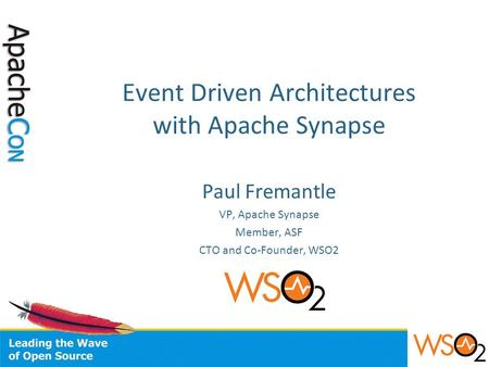 Event Driven Architectures with Apache Synapse Paul Fremantle VP, Apache Synapse Member, ASF CTO and Co-Founder, WSO2.