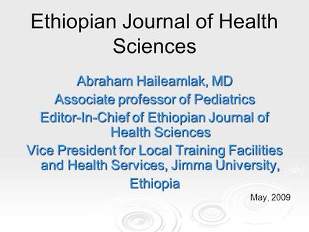 Ethiopian Journal of Health Sciences Abraham Haileamlak, MD Associate professor of Pediatrics Editor-In-Chief of Ethiopian Journal of Health Sciences Vice.