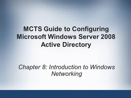 MCTS Guide to Configuring Microsoft Windows Server 2008 Active Directory Chapter 8: Introduction to Windows Networking.